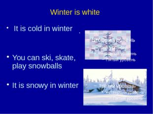 It is cold in winter You can ski, skate, play snowballs It is snowy in winte