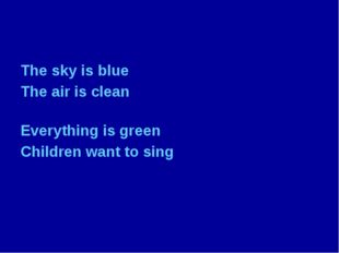The sky is blue The air is clean Everything is green Children want to sing