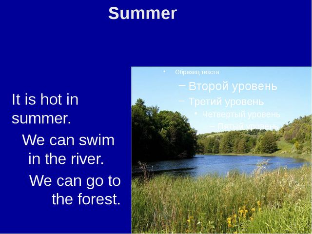 It is hot in summer. We can swim in the river. We can go to the forest. Summer