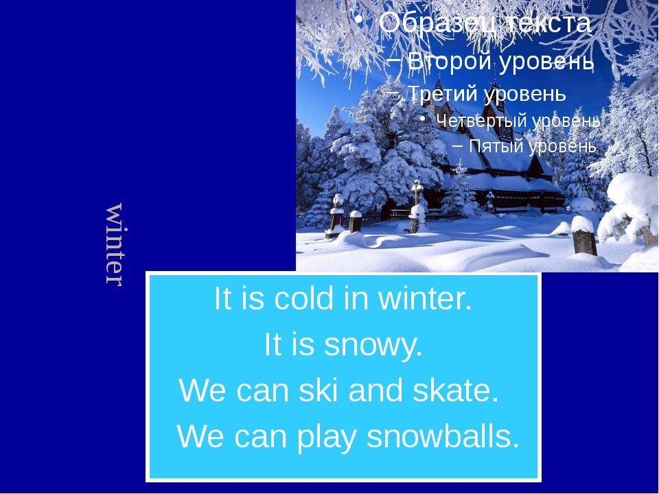 It is cold in winter. It is snowy. We can ski and skate. We can play snowball...