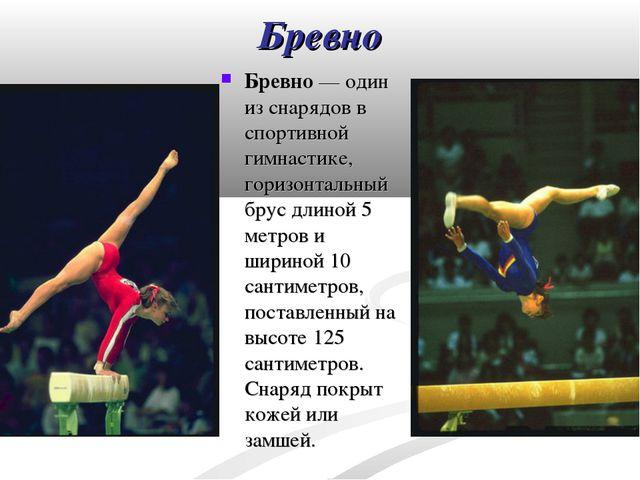 Бревно Бревно— один из снарядов в спортивной гимнастике, горизонтальный брус...