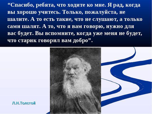 """Л.Н.Толстой """"Спасибо, ребята, что ходите ко мне. Я рад, когда вы хорошо учите..."""