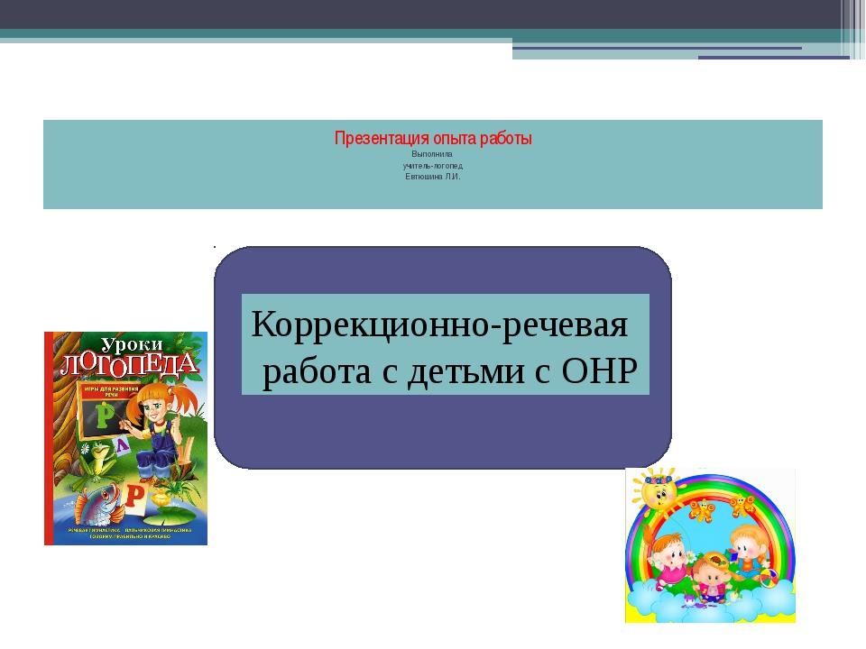 Презентация опыта работы  Выполнила учитель-логопед Евтюшина Л.И.