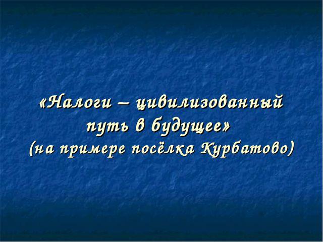 «Налоги – цивилизованный путь в будущее» (на примере посёлка Курбатово)