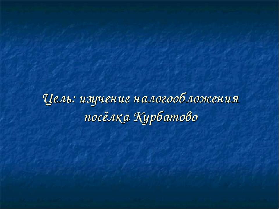 Цель: изучение налогообложения посёлка Курбатово