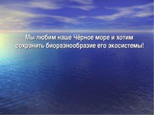 Мы любим наше Чёрное море и хотим сохранить биоразнообразие его экосистемы!