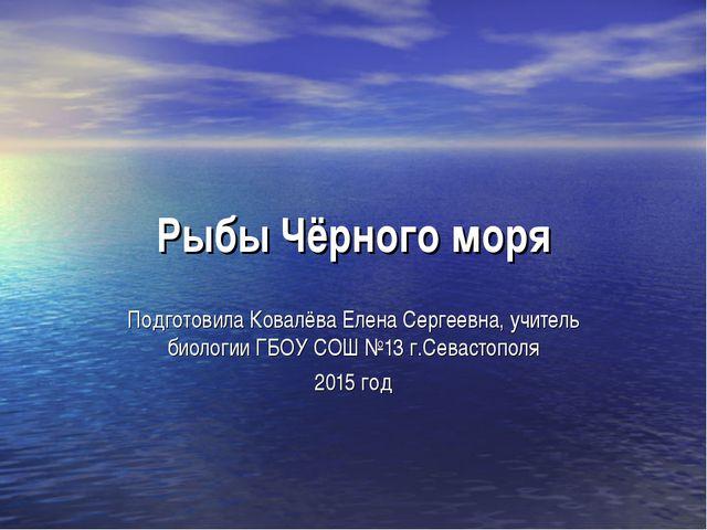 Рыбы Чёрного моря Подготовила Ковалёва Елена Сергеевна, учитель биологии ГБОУ...