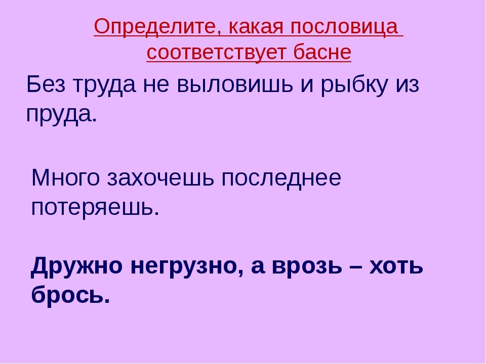 Определите, какая пословица соответствует басне Дружно негрузно, а врозь – хо...