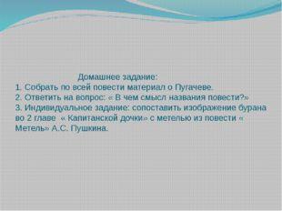 Домашнее задание: 1. Собрать по всей повести материал о Пугачеве. 2. Ответит