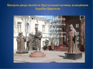 Центром двора является Хрустальная часовня, возведённая Зурабом Церетели