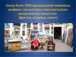 Автор более 5000 произведений живописи, графики, скульптуры, монументально-де