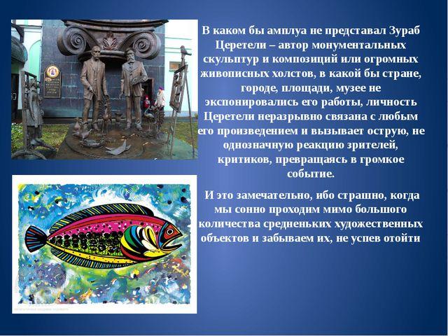 В каком бы амплуа не представал Зураб Церетели – автор монументальных скульпт...