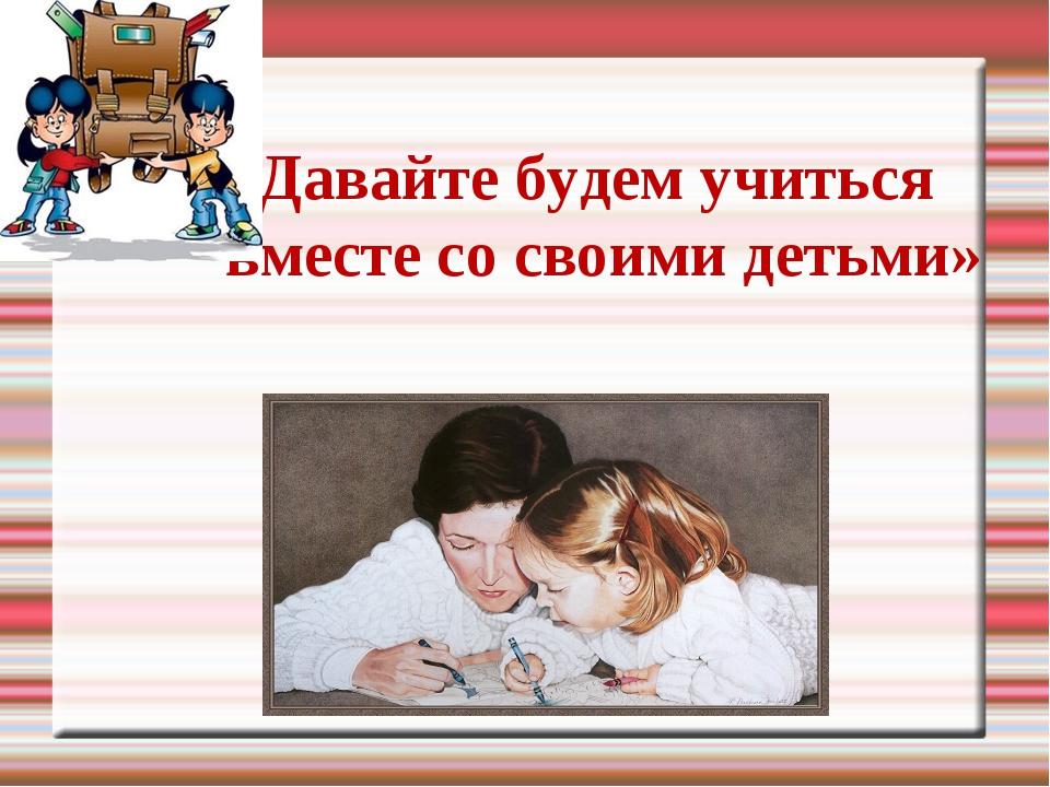 «Давайте будем учиться вместе со своими детьми»