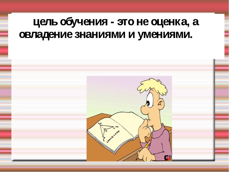 цель обучения - это не оценка, а овладение знаниями и умениями.