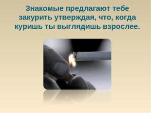 Знакомые предлагают тебе закурить утверждая, что, когда куришь ты выглядишь в