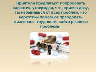 Приятели предлагают попробовать наркотик, утверждая, что, приняв дозу, ты изб