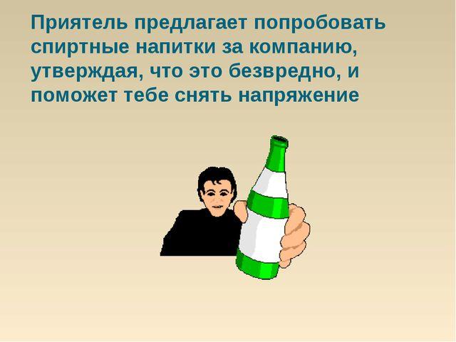 Приятель предлагает попробовать спиртные напитки за компанию, утверждая, что...