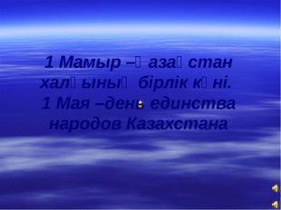 1 Мамыр –Қазақстан халқының бірлік күні. 1 Мая –день единства народов Казахст