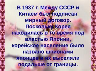 В 1937 г. Между СССР и Китаем был подписан мирный договор. Поскольку Корея на