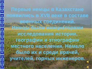 Первые немцы в Казахстане появились в XVII веке в составе военных соединений.