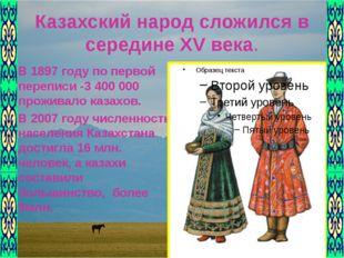 Казахский народ сложился в середине XV века. В 1897 году по первой переписи -