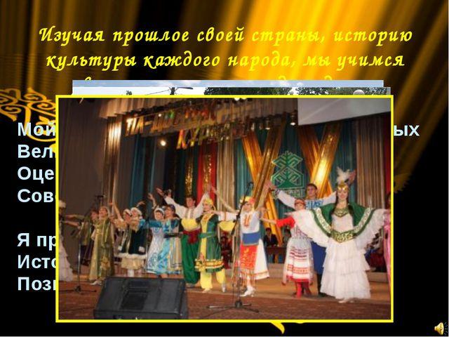 Изучая прошлое своей страны, историю культуры каждого народа, мы учимся уважа...