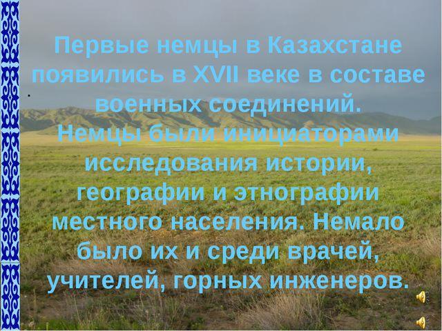 Первые немцы в Казахстане появились в XVII веке в составе военных соединений....