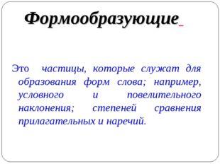 Формообразующие Это частицы, которые служат для образования форм слова; напри