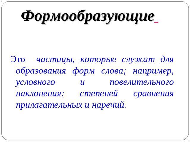 Формообразующие Это частицы, которые служат для образования форм слова; напри...