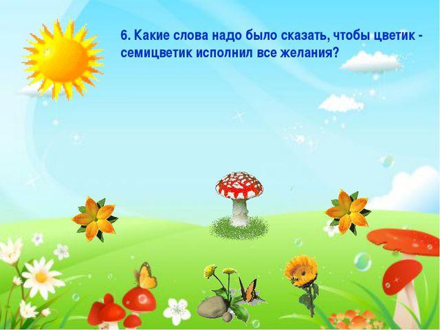 6. Какие слова надо было сказать, чтобы цветик - семицветик исполнил все жела...