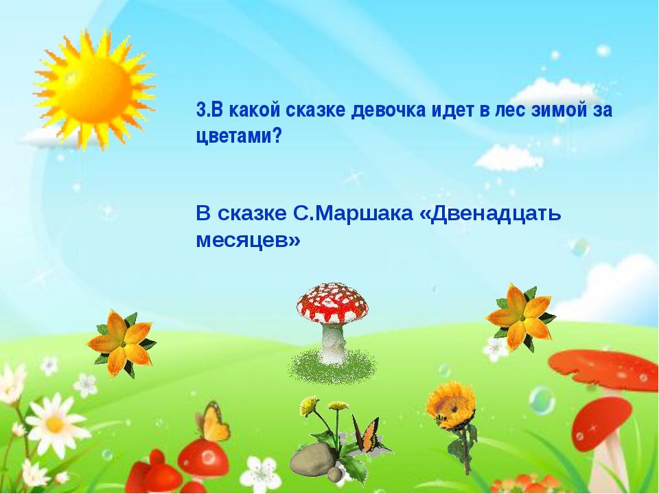 3.В какой сказке девочка идет в лес зимой за цветами? В сказке С.Маршака «Две...