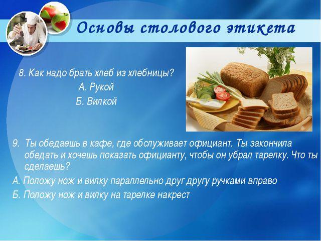 Основы столового этикета 8. Как надо брать хлеб из хлебницы? А. Рукой Б. Вилк...