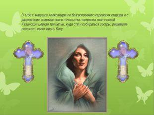 В 1788 г. матушка Александра по благословению саровских старцев и с разрешен