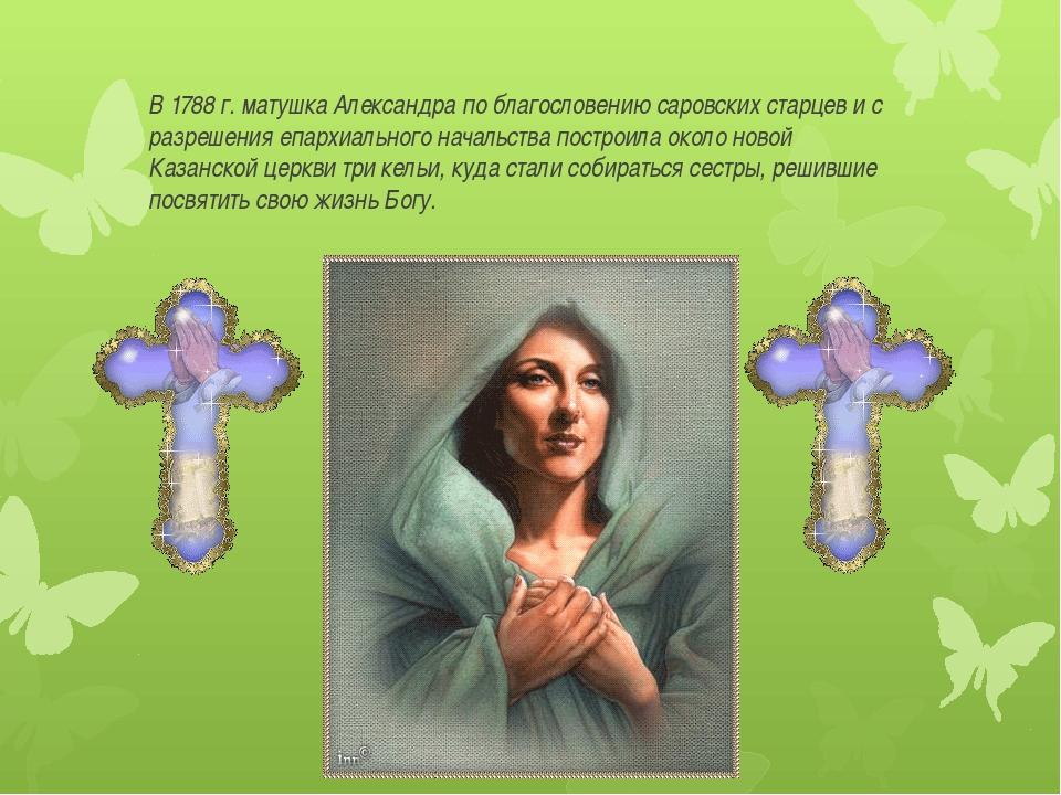 В 1788 г. матушка Александра по благословению саровских старцев и с разрешен...