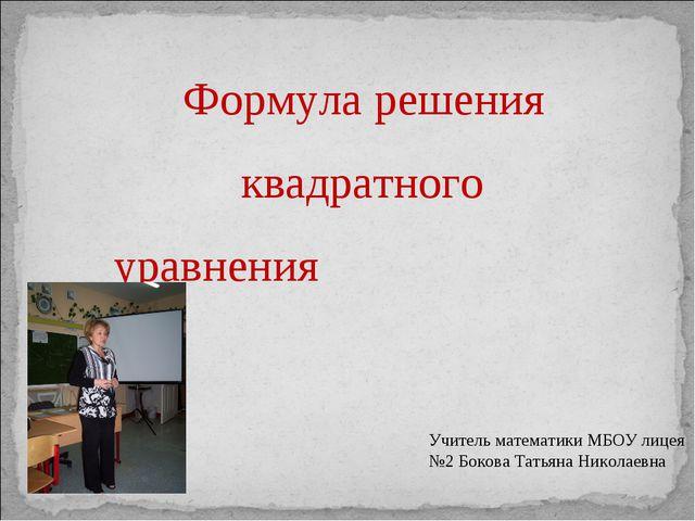 Формула решения квадратного уравнения Учитель математики МБОУ лицея №2 Боков...