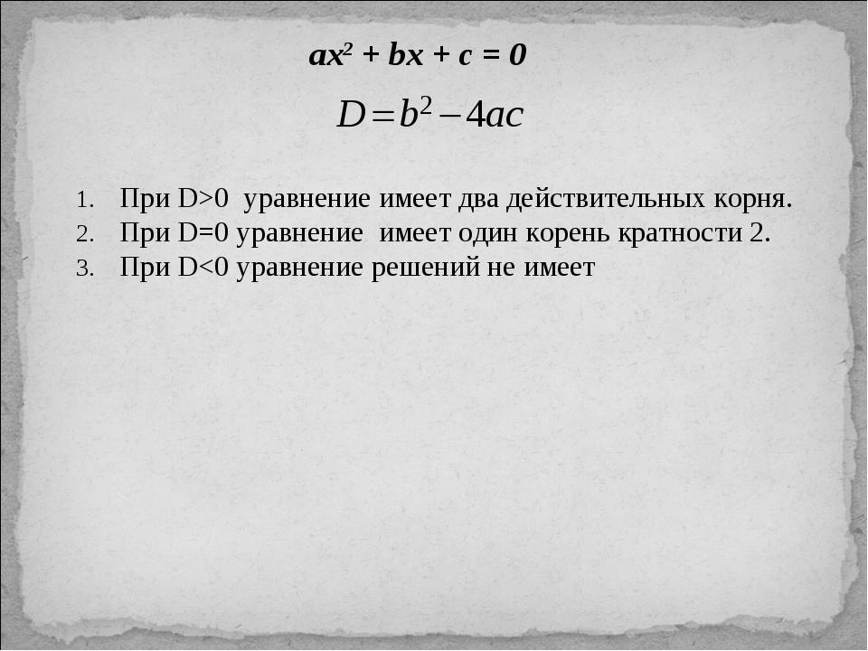 ax2 + bx + c = 0 При D>0 уравнение имеет два действительных корня. При D=0 ур...