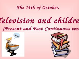 The 14th of October. Television and children (Present and Past Continuous ten