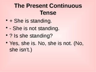 The Present Continuous Tense + She is standing. - She is not standing. ? Is s