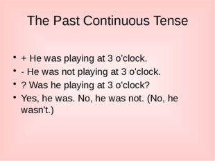 The Past Continuous Tense + He was playing at 3 o'clock. - He was not playing