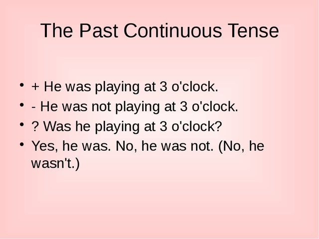 The Past Continuous Tense + He was playing at 3 o'clock. - He was not playing...