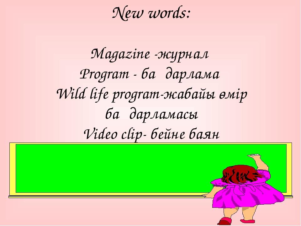 New words: Magazine -журнал Рrogram - бағдарлама Wild life program-жабайы өмі...
