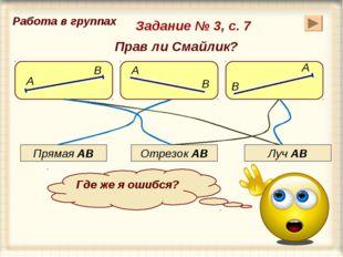 Задание № 3, с. 7 А В В А А В Прямая АВ Луч АВ Отрезок АВ Где же я ошибся? Пр