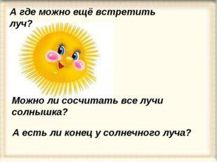 Можно ли сосчитать все лучи солнышка? А есть ли конец у солнечного луча? А гд