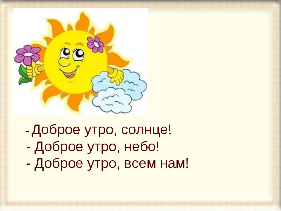 - Доброе утро, солнце! - Доброе утро, небо! - Доброе утро, всем нам!