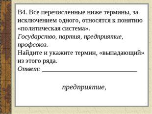 В4. Все перечисленные ниже термины, за исключением одного, относятся к поняти