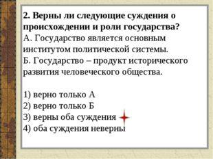 2. Верны ли следующие суждения о происхождении и роли государства? А. Государ