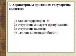 3. Характерным признаком государства является: 1) единая территория 2) отсутс