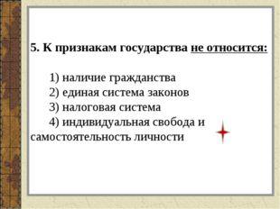 5. К признакам государства не относится: 1) наличие гражданства 2) единая си