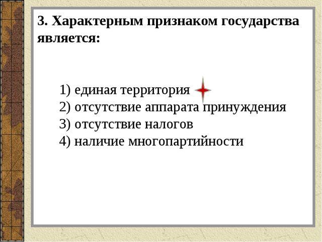 3. Характерным признаком государства является: 1) единая территория 2) отсутс...
