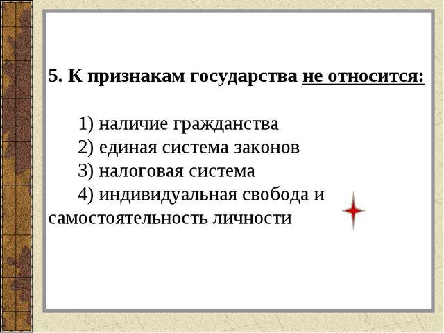 5. К признакам государства не относится: 1) наличие гражданства 2) единая си...